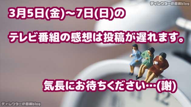 3月5日(金)~7日(日)のテレビ番組の感想は投稿が遅れます。気長にお待ちください…(謝)